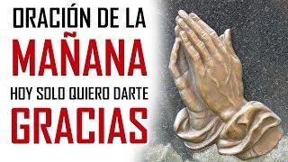 ORACION DE LA MAÑANA 🙏  HOY SOLO QUIERO DARTE GRACIAS 🙏 ORACION DE ACCION DE GRACIAS A DIOS