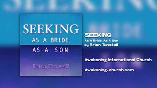 Awakening International Church: Seeking As A Bride, As a Son by Brian Tunstall