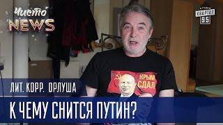 К чему снится Путин? | Лит.Корр. ЧистоNews Орлуша