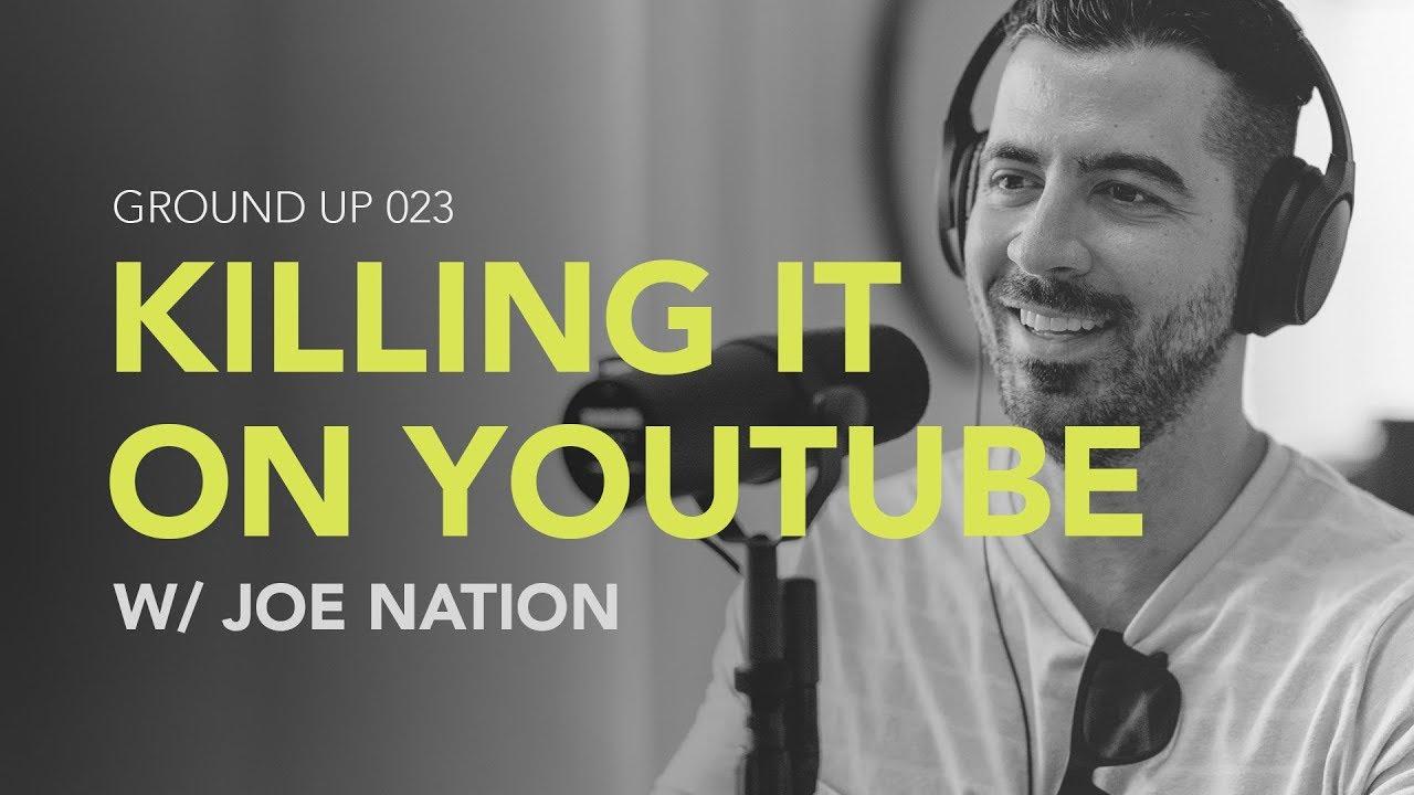 Ground Up 023 - Killing it on YouTube w/ Joe Nation