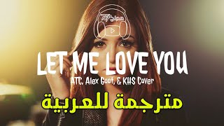 LET ME LOVE YOU - ATC, Alex Goot, & KHS Cover مترجمة عربى