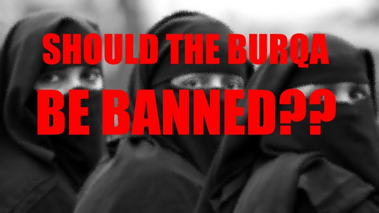 banning of burqa There has been discussion since the election about the possibility of a ban on  burqas and niqabs.