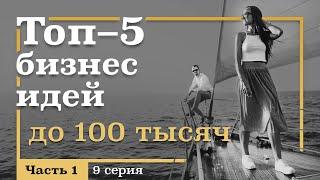 9 серия. ТОП-5 Бизнес ИДЕЙ ДО 100 тысяч рублей