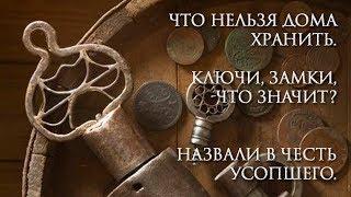 Что нельзя дома хранить. Ключи, Замки, -что значит? Назвали в Честь Усопшего.
