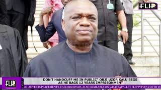 "DON'T HANDCUFF ME IN PUBLIC"" ORJI UZOR KALU BEGS AS HE BAGS 12 YEARS IMPRISONMENT"