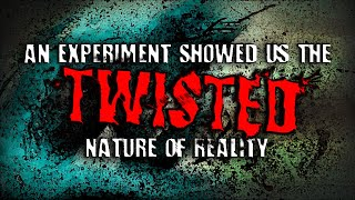 """A Simple Experiment Showed Us The Twisted Nature of Reality"" 