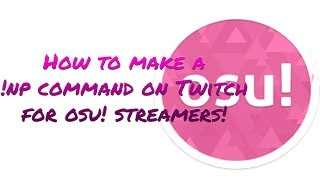 How to make a !np command on Twitch for osu! streamers!