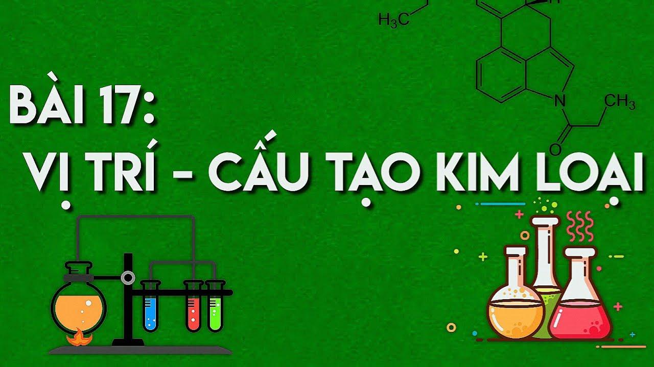 Hóa 12:Bài 17: Vị trí và cấu tạo của Kim Loại