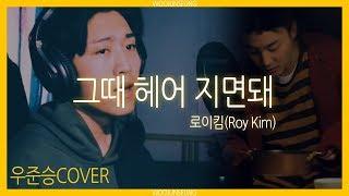 로이킴 (Roy Kim) - 그때 헤어지면 돼 (Only then) cover by 우준승