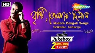 Brishti Tomake Dilam | Modern Bengali Songs | Srikanto Acharya | Rabindra Sangeet | Audio Jukebox