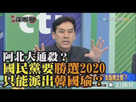 《新聞深喉嚨》精彩片段 阿北大通殺?國民黨要勝選2020 只能派出韓國瑜?