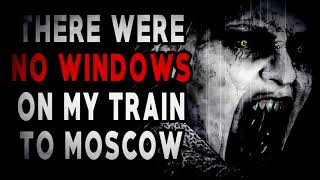 """""""There Were No Windows on my Train to Moscow""""   CreepyPasta Storytime"""