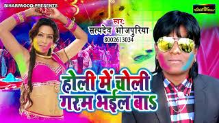 होली में चोली गरम भईल बा - Holi Me Choli Garam Bhayil Ba - Satyadev Bhojpuriya - New Holi Song 2018