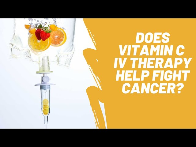 Does Vitamin C IV Therapy Help Fight Cancer?