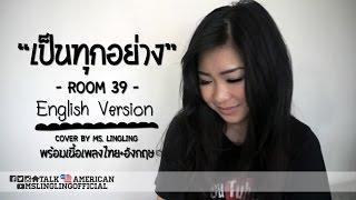 เป็นทุกอย่าง - Room 39 - ENGLISH เวอร์ชั่น [COVER] - by Ms.LingLing