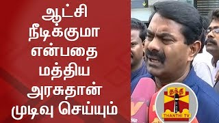 Centre will decide 'whether the Govt will continue or not?'   Seeman | FULL PRESS MEET | Thanthi TV