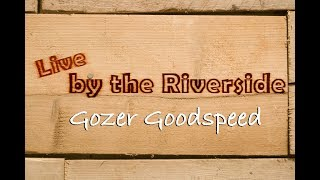 LIVE BY THE RIVERSIDE EP3 S4 - Gozer Goodspeed