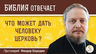 Что может дать человеку Церковь?  Библия отвечает. Протоиерей Феодор Бородин