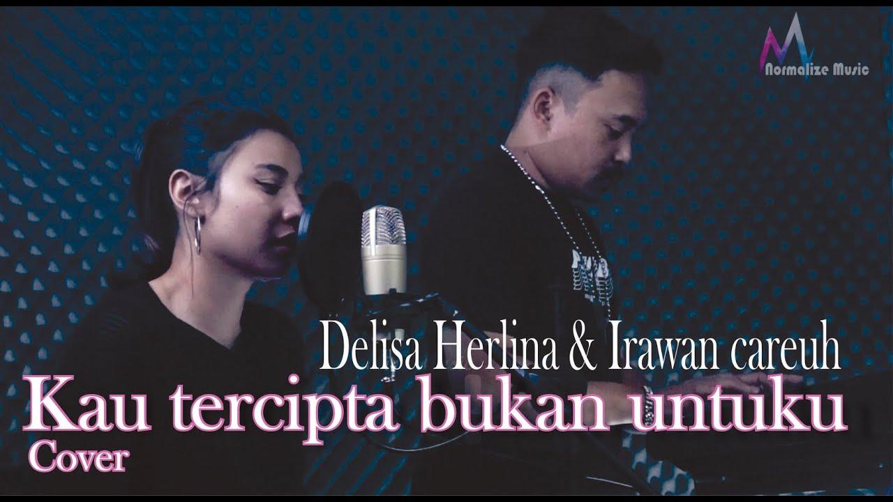 KAU TERCIPTA BUKAN UNTUKU - COVER DELISA HERLINA ( mira copet PP4 ) & IRAWAN CAREUH ( Live Version )