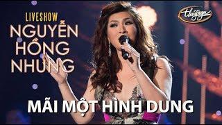 Nguyễn Hồng Nhung - Mãi Một Hình Dung (Mạnh Quân) NHN Live Show | Khi Giấc Mơ Về