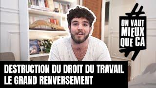 DESTRUCTION DU DROIT DU TRAVAIL : LE GRAND RENVERSEMENT #OnVautMieuxQueCa