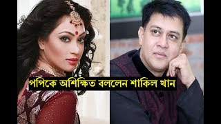 যে কারনে পপিকে অশিক্ষিত বললেন শাকিল খান  ! জেনে নিন BD media News today