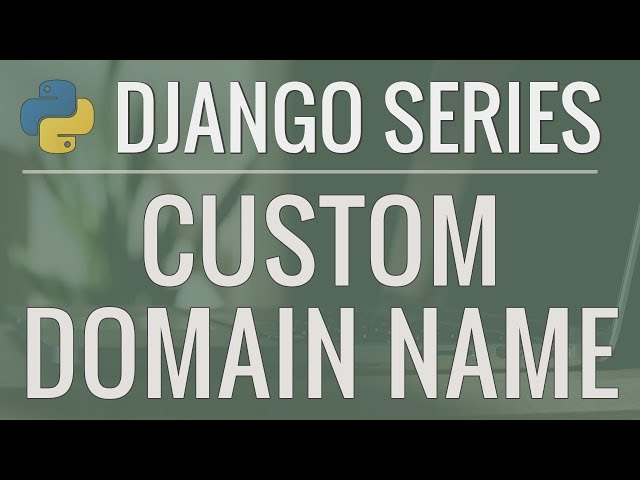 Python Django Tutorial: How to Use a Custom Domain Name for Our Application