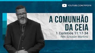 A comunhão da Ceia - 1 Coríntios 11:17-34 | Rev. Ericson Martins