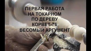 Первая работа на токарном по дереву КОРВЕТ 76 своими руками.
