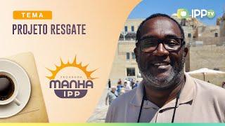 Projeto Resgate | Manhã IPP | Marcos Barbosa | IPP TV