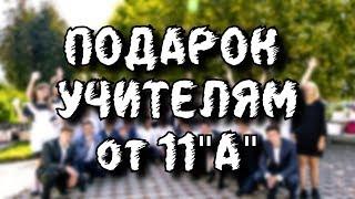 ПОДАРОК УЧИТЕЛЯМ ОТ 11 А