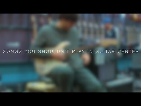 Songs you SHOULDN'T play in Guitar Center