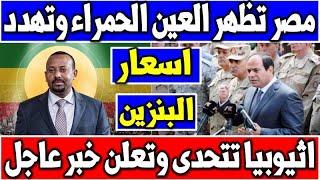 مصر تظهر العين الحمراء وتهدد واثيوبيا تتحدى وتعلن خبر عاجل واسعار البنزين الجديده