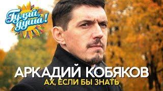 Аркадий Кобяков - Ах, если бы знать - Душевные песни