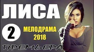 Премьера облетела кинозалы! || ЛИСА 2 || Мелодрама - Русские мелодрамы 2018 Премьеры | сериалы HD