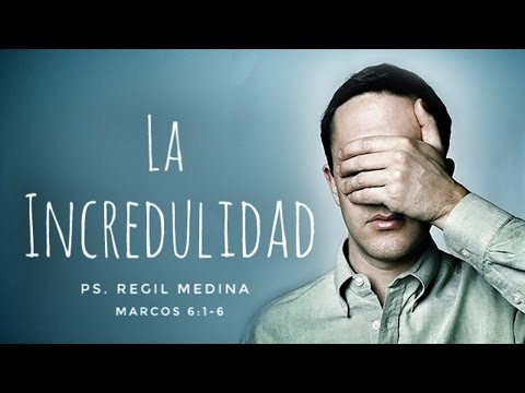 """La Incredulidad"" (Marcos 6:1-6) - Ps. Regil Medina"