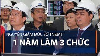 Nguyên Giám đốc Sở TN&MT 1 năm làm 3 chức | VTC1