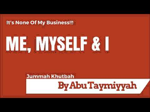 """""""It's none of my business!! """"Me, myself & I - Friday Khutbah -Abu Taymiyyah"""