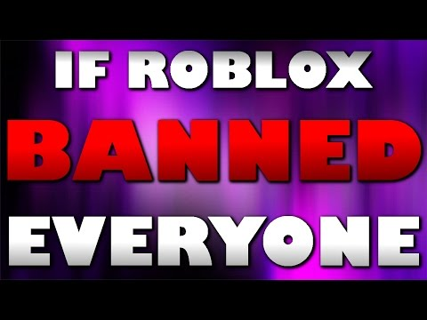 If ROBLOX Banned Everyone