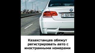 В Казахстане авто с иностранными номерами заставят регистрировать. 05.07.2019 г.