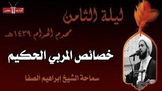 خصائص المربي الحكيم - الشيخ إبراهيم الصفا - ليلة ٨ محرم ١٤٣٩هـ- مأتم إسكان سترة الشمالي