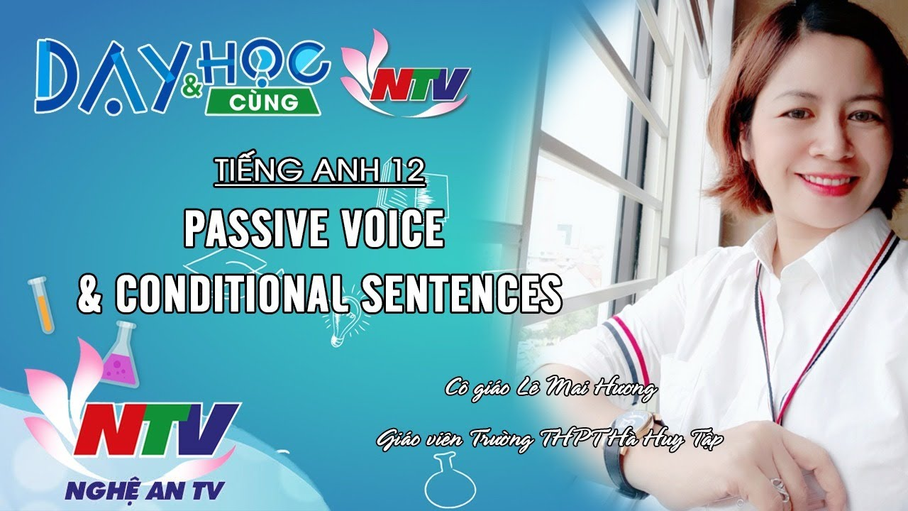 TIẾNG ANH 12: PASSIVE VOICE & CONDITIONAL SENTENCES   DẠY VÀ HỌC CÙNG NTV 13/04