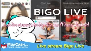 [Hướng dẫn] - Live stream trên Bigo Live đơn giản | MuaCash