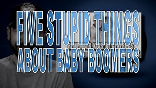 Five Stupid Things About Baby Boomers