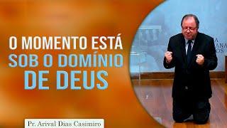 O momento está sob o domínio de Deus | Pr Arival Dias Casimiro