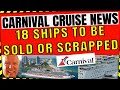 CARNIVAL CRUISE NEWS: LATEST UPDATES MORE SHIPS TO BE SOLD OR SCRAPPED NOW 18 SHIPS TOTAL