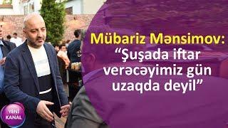 """Mübariz Mənsimov: """"Şuşada iftar verəcəyimiz gün uzaqda deyil"""""""