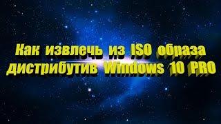 Как извлечь из ISO образа дистрибутив Windows 10 PRO