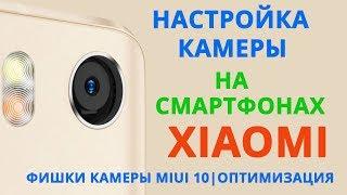 Настройка камеры на смартфонах XIAOMI. Фишки камеры MIUI 10