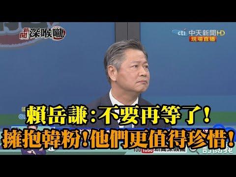 《新聞深喉嚨》精彩片段 賴岳謙:不要再等了!擁抱韓粉,他們更值得珍惜!